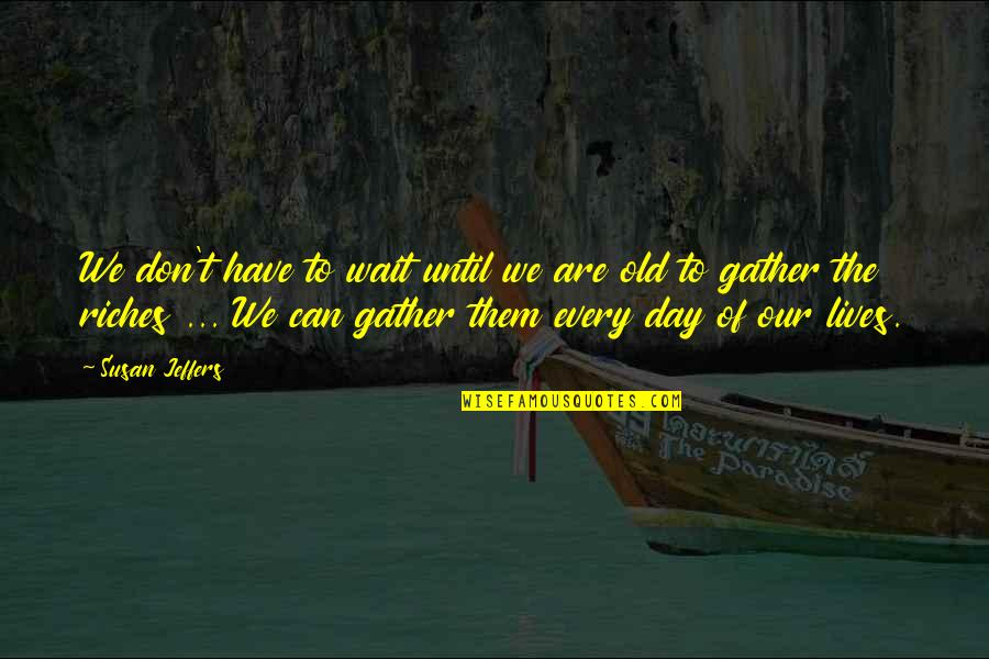 Gather'd Quotes By Susan Jeffers: We don't have to wait until we are