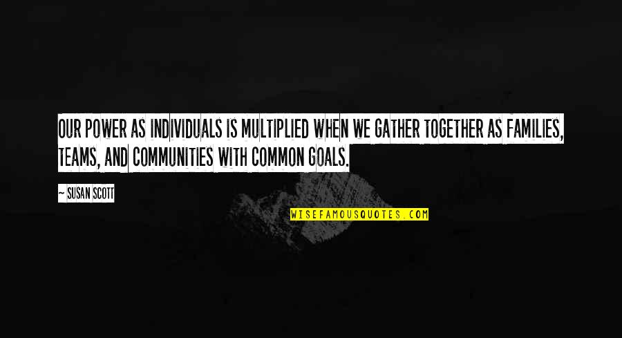 Gather'd Quotes By Susan Scott: Our power as individuals is multiplied when we
