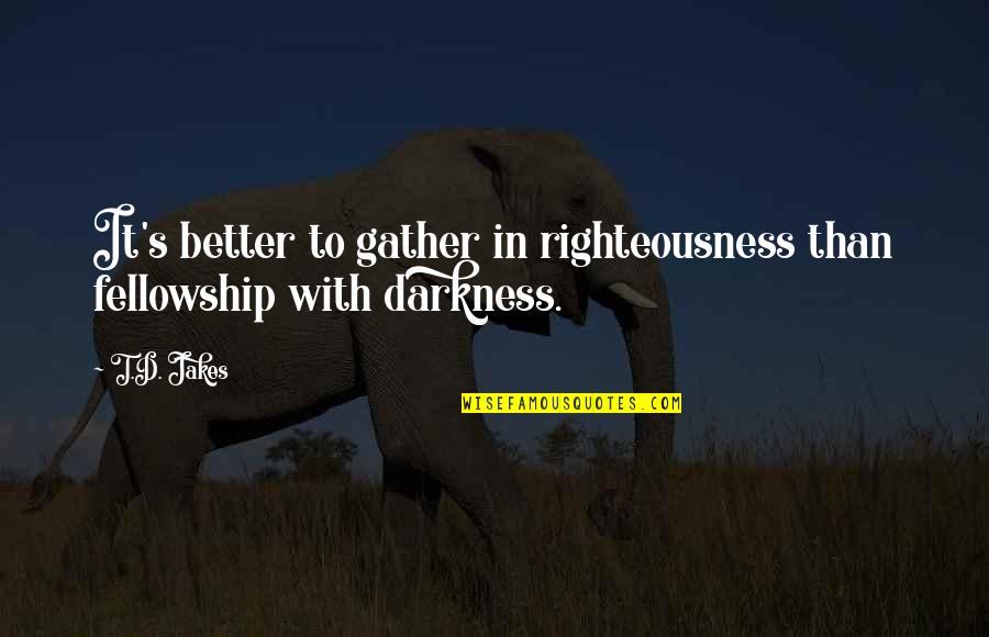 Gather'd Quotes By T.D. Jakes: It's better to gather in righteousness than fellowship