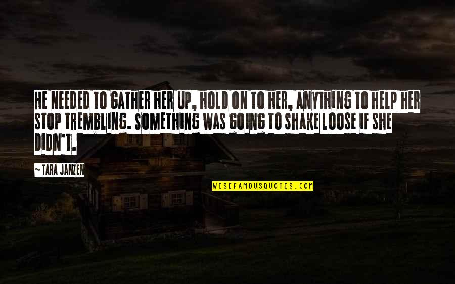 Gather'd Quotes By Tara Janzen: He needed to gather her up, hold on