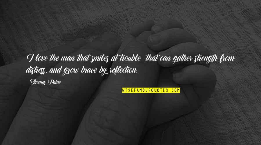 Gather'd Quotes By Thomas Paine: I love the man that smiles at trouble: