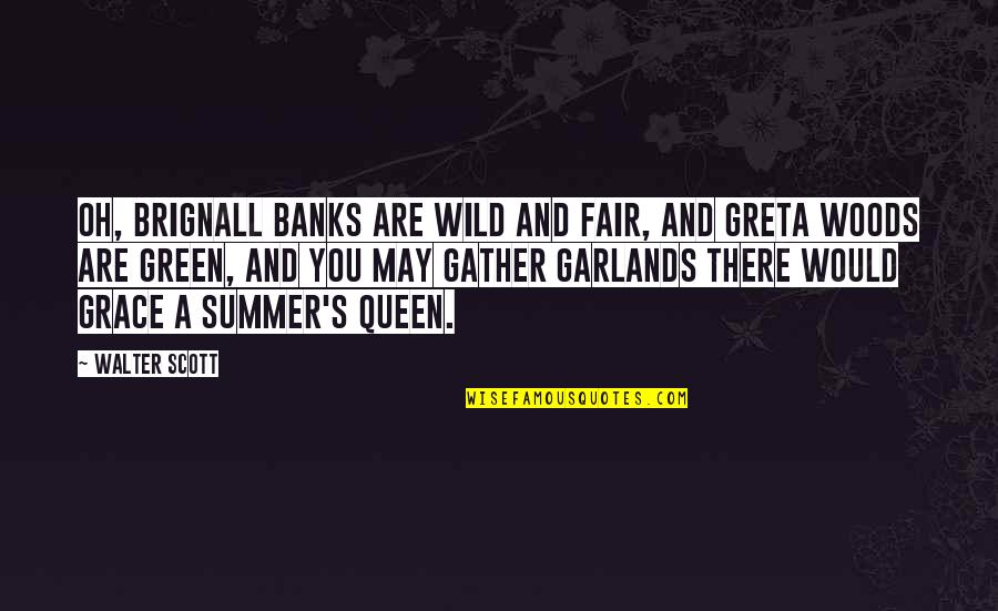 Gather'd Quotes By Walter Scott: Oh, Brignall banks are wild and fair, And