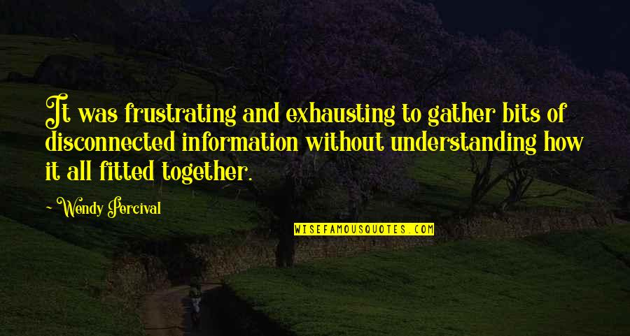 Gather'd Quotes By Wendy Percival: It was frustrating and exhausting to gather bits