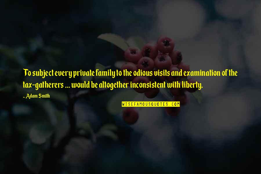 Gatherers Quotes By Adam Smith: To subject every private family to the odious