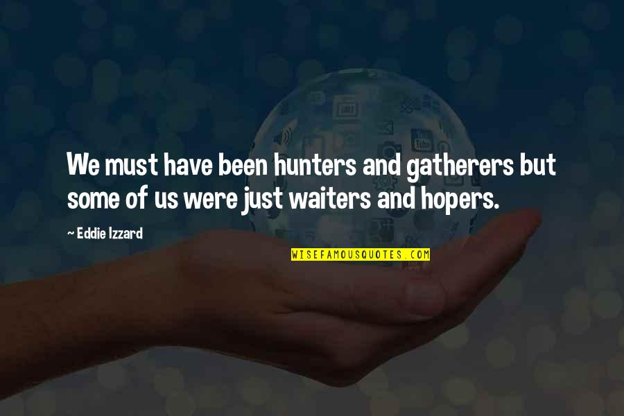 Gatherers Quotes By Eddie Izzard: We must have been hunters and gatherers but