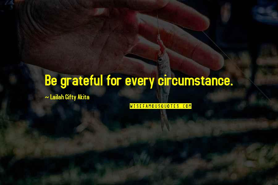 Gatherers Quotes By Lailah Gifty Akita: Be grateful for every circumstance.