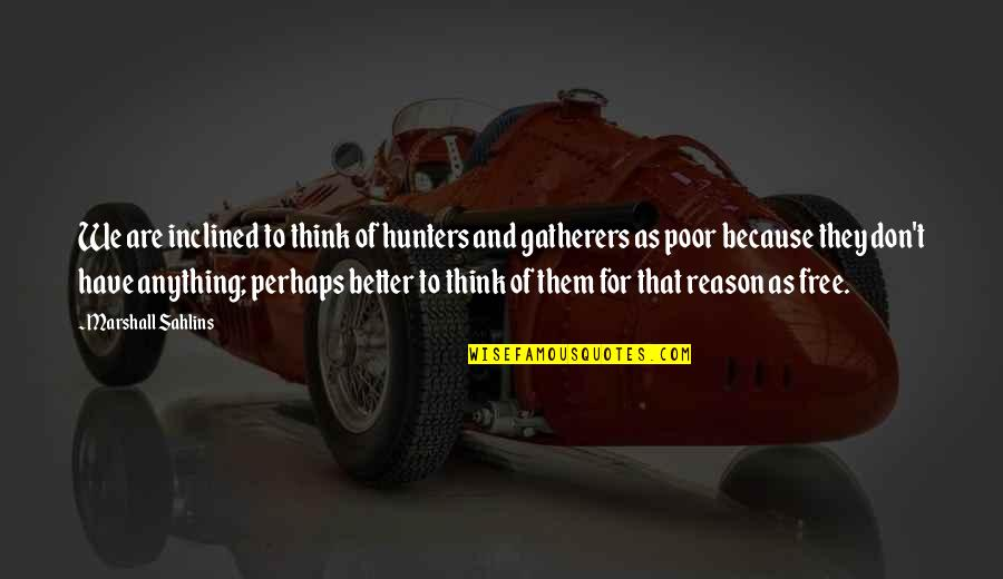 Gatherers Quotes By Marshall Sahlins: We are inclined to think of hunters and