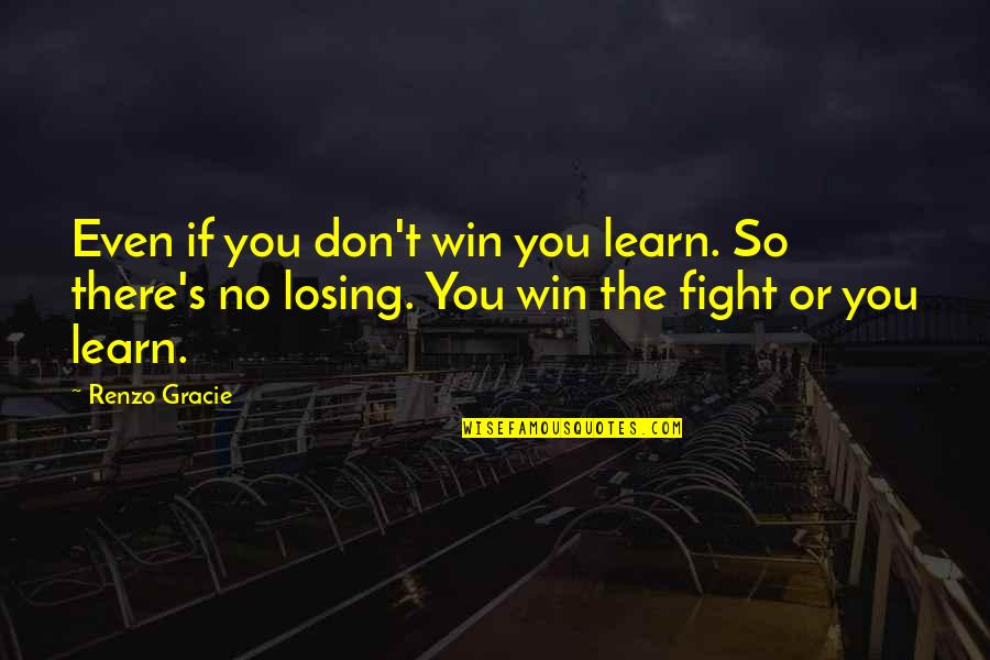 Gatherers Quotes By Renzo Gracie: Even if you don't win you learn. So