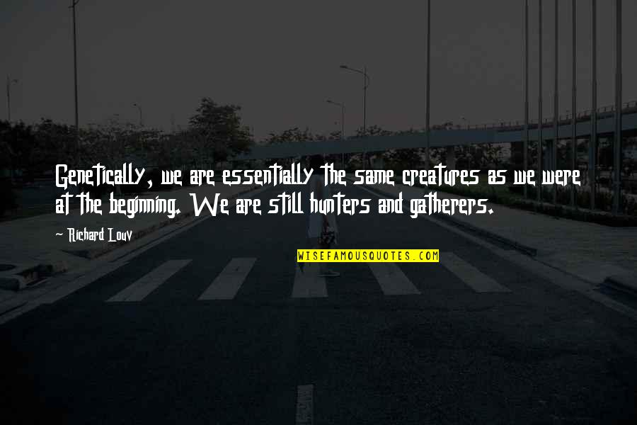 Gatherers Quotes By Richard Louv: Genetically, we are essentially the same creatures as