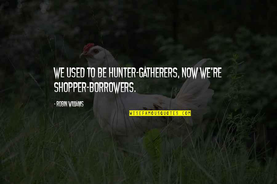Gatherers Quotes By Robin Williams: We used to be hunter-gatherers, now we're shopper-borrowers.