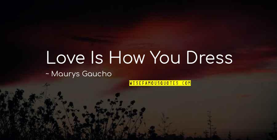 Gaucho Quotes By Maurys Gaucho: Love Is How You Dress