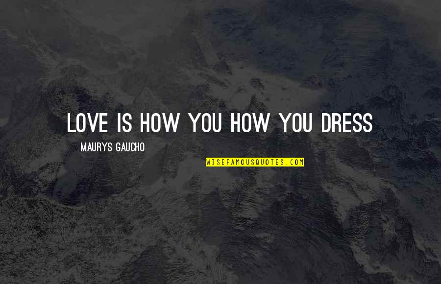 Gaucho Quotes By Maurys Gaucho: Love Is How You How You Dress
