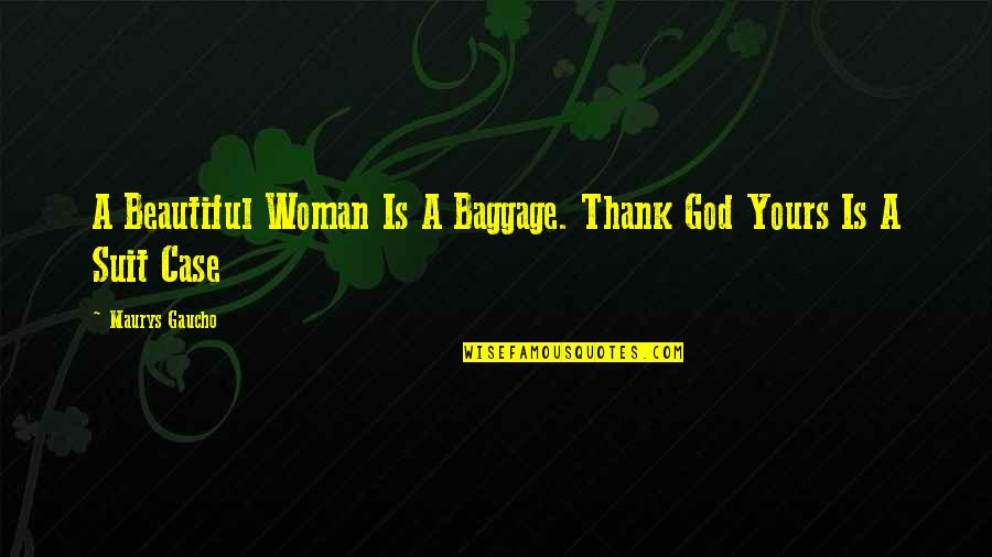 Gaucho Quotes By Maurys Gaucho: A Beautiful Woman Is A Baggage. Thank God