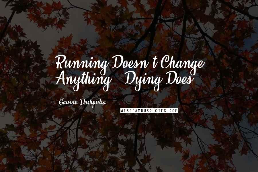 Gaurav Dashputra quotes: Running Doesn't Change Anything...Dying Does.