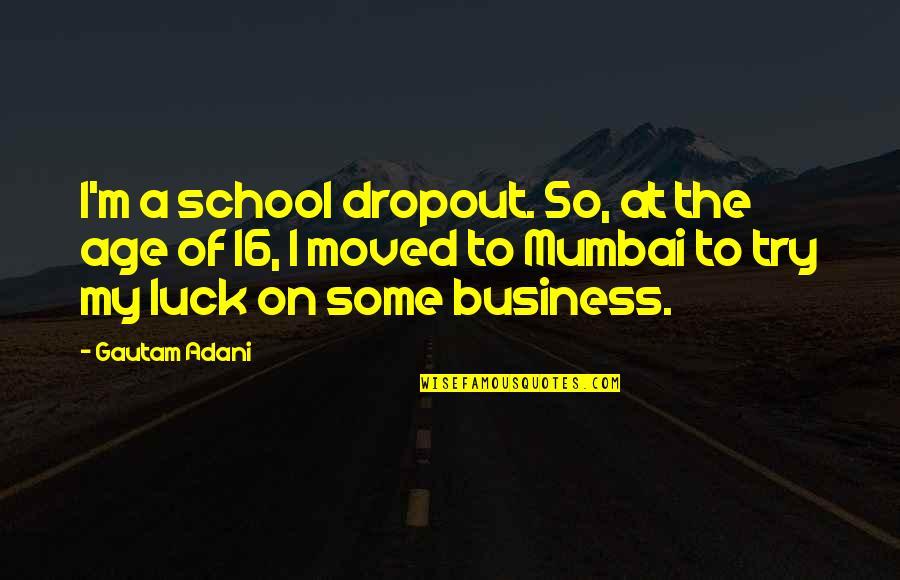 Gautam Adani Quotes By Gautam Adani: I'm a school dropout. So, at the age