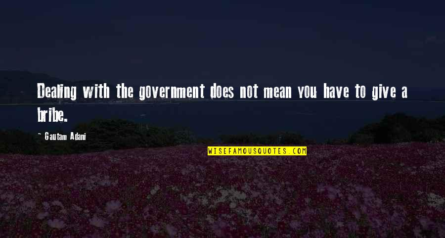 Gautam Adani Quotes By Gautam Adani: Dealing with the government does not mean you