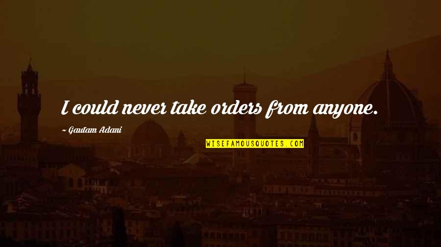 Gautam Adani Quotes By Gautam Adani: I could never take orders from anyone.