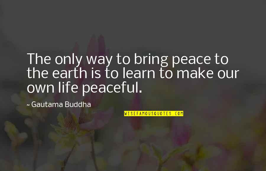 Gautama Buddha Peace Quotes By Gautama Buddha: The only way to bring peace to the