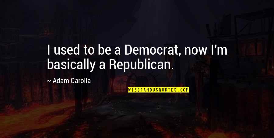 Gautham Vasudev Menon Quotes By Adam Carolla: I used to be a Democrat, now I'm