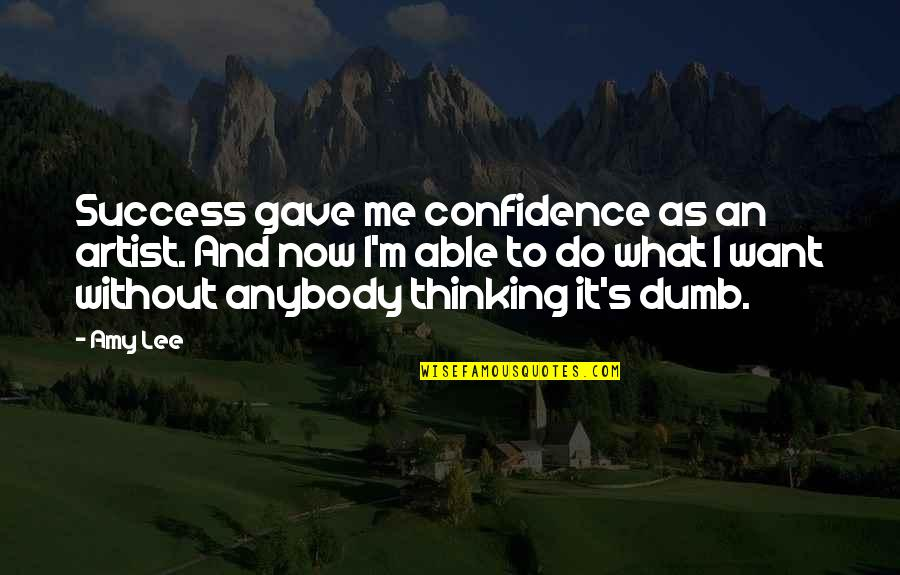 Gave Quotes By Amy Lee: Success gave me confidence as an artist. And