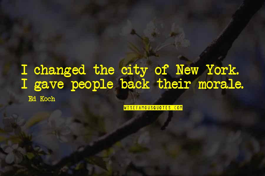 Gave Quotes By Ed Koch: I changed the city of New York. I