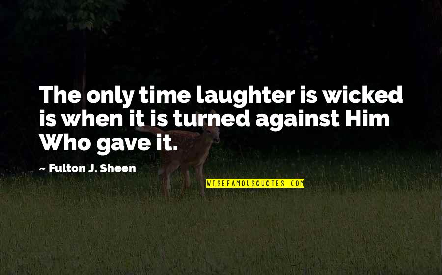 Gave Quotes By Fulton J. Sheen: The only time laughter is wicked is when