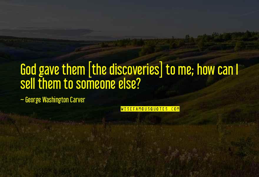 Gave Quotes By George Washington Carver: God gave them [the discoveries] to me; how