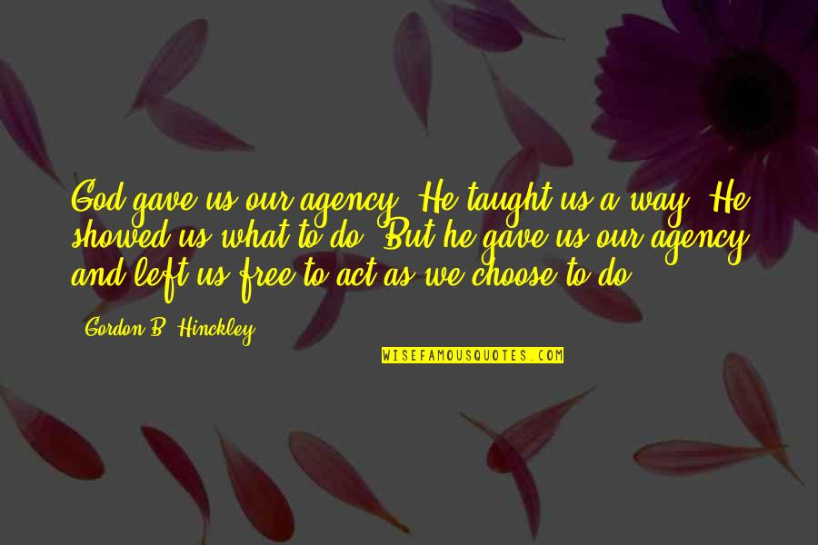 Gave Quotes By Gordon B. Hinckley: God gave us our agency. He taught us
