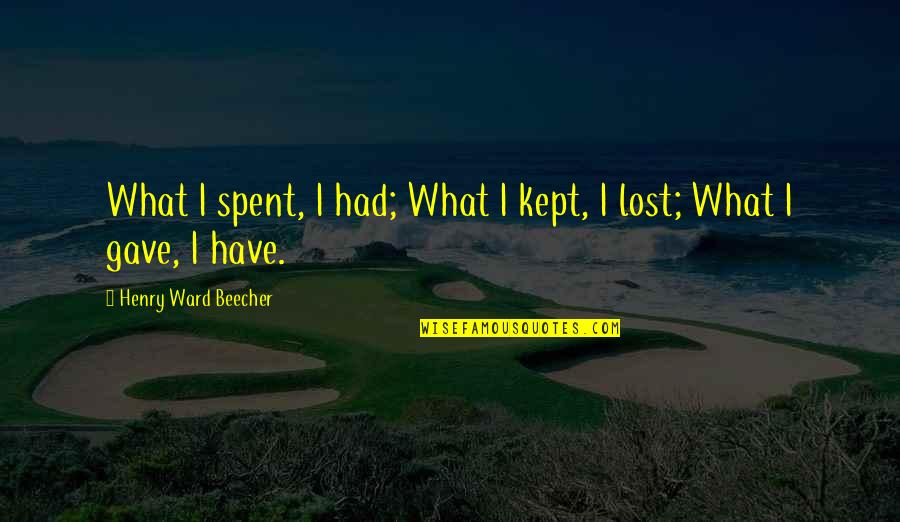 Gave Quotes By Henry Ward Beecher: What I spent, I had; What I kept,
