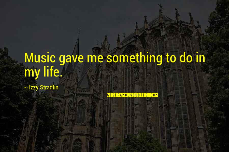 Gave Quotes By Izzy Stradlin: Music gave me something to do in my