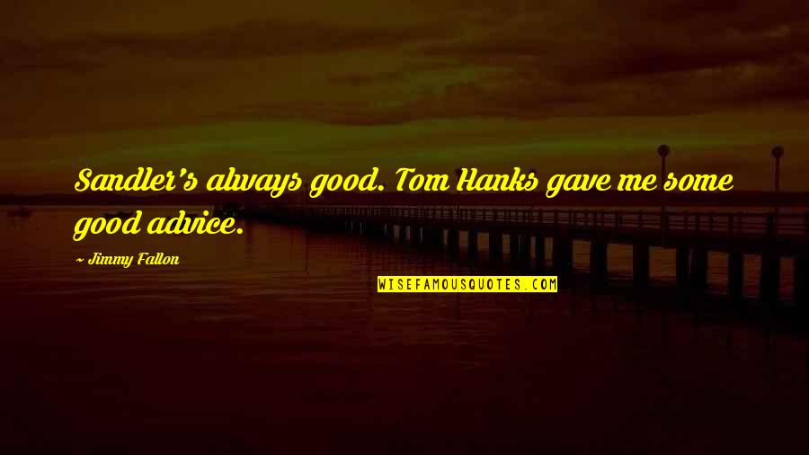 Gave Quotes By Jimmy Fallon: Sandler's always good. Tom Hanks gave me some