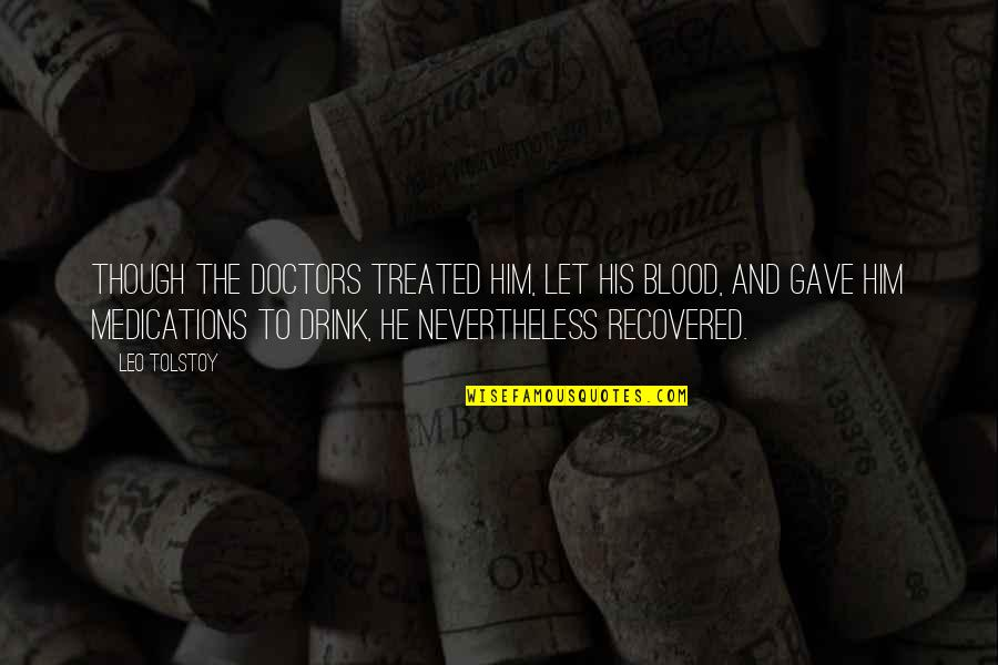 Gave Quotes By Leo Tolstoy: Though the doctors treated him, let his blood,