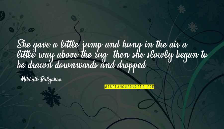 Gave Quotes By Mikhail Bulgakov: She gave a little jump and hung in
