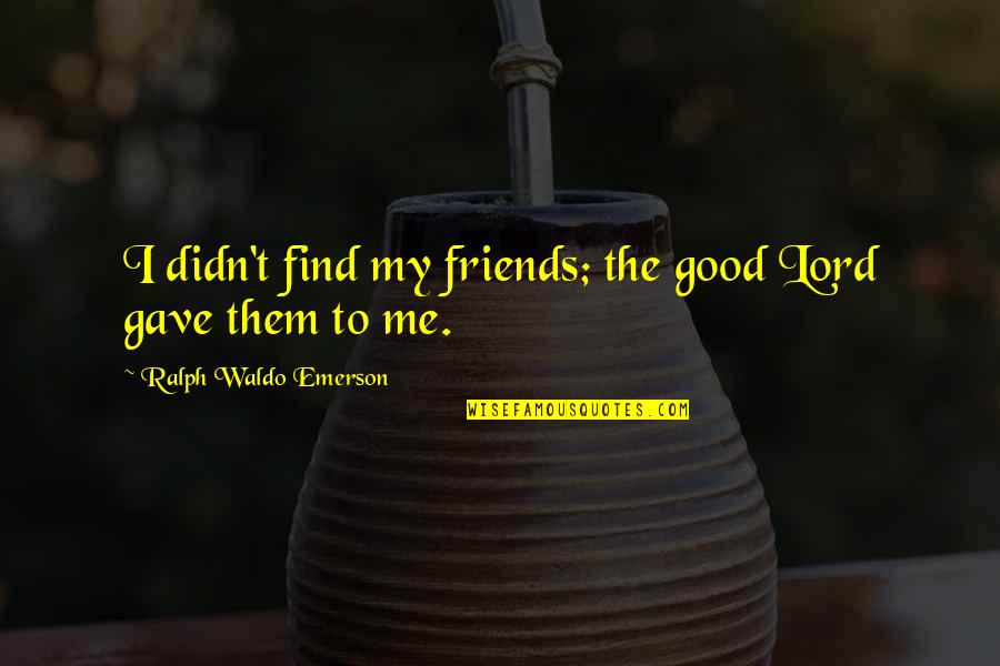 Gave Quotes By Ralph Waldo Emerson: I didn't find my friends; the good Lord