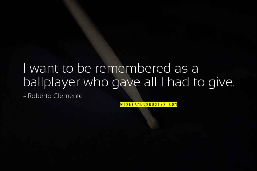 Gave Quotes By Roberto Clemente: I want to be remembered as a ballplayer
