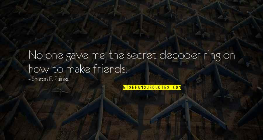 Gave Quotes By Sharon E. Rainey: No one gave me the secret decoder ring