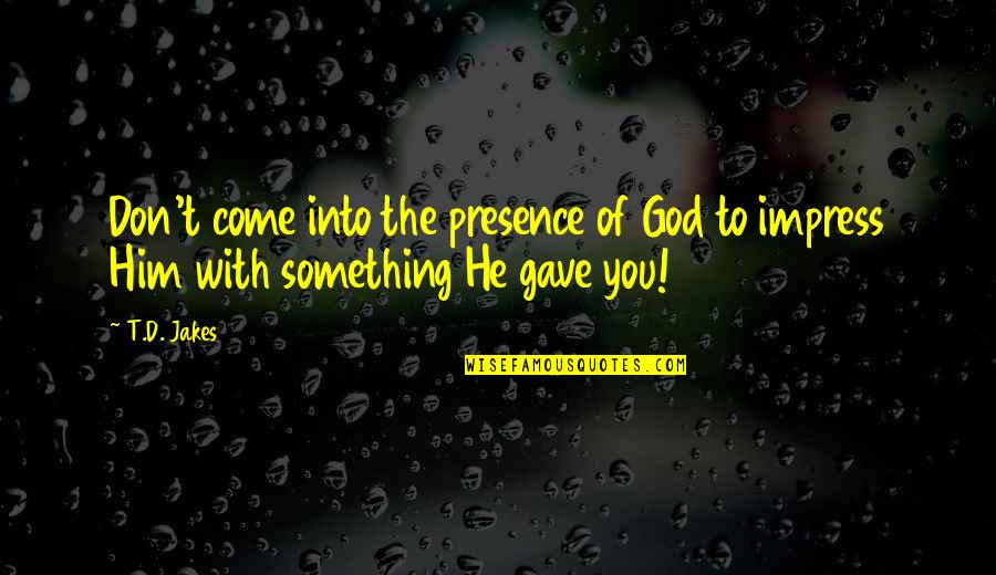 Gave Quotes By T.D. Jakes: Don't come into the presence of God to