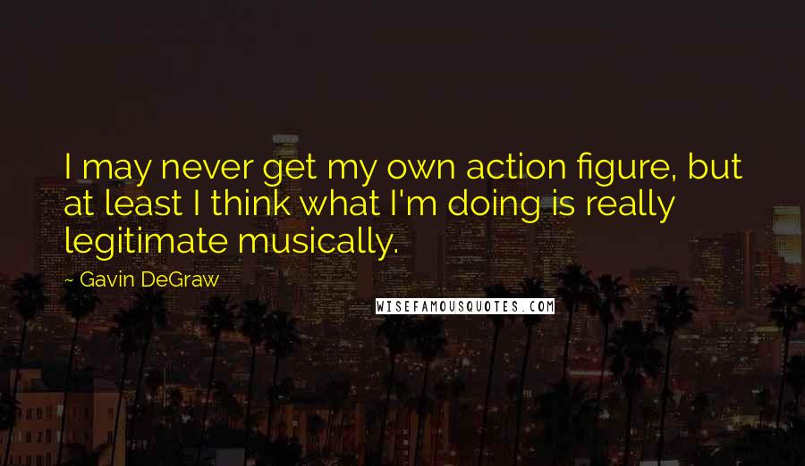 Gavin DeGraw quotes: I may never get my own action figure, but at least I think what I'm doing is really legitimate musically.