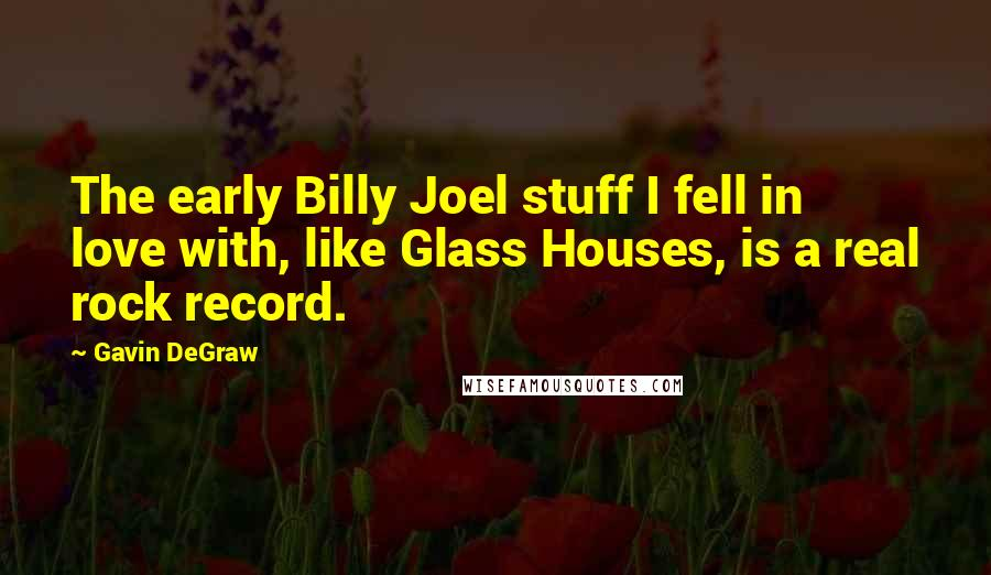 Gavin DeGraw quotes: The early Billy Joel stuff I fell in love with, like Glass Houses, is a real rock record.