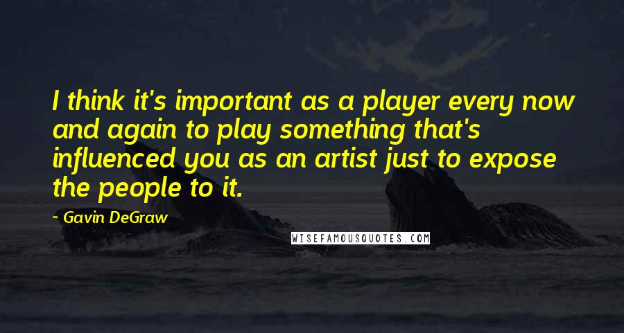 Gavin DeGraw quotes: I think it's important as a player every now and again to play something that's influenced you as an artist just to expose the people to it.