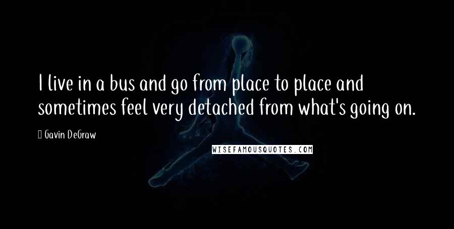 Gavin DeGraw quotes: I live in a bus and go from place to place and sometimes feel very detached from what's going on.