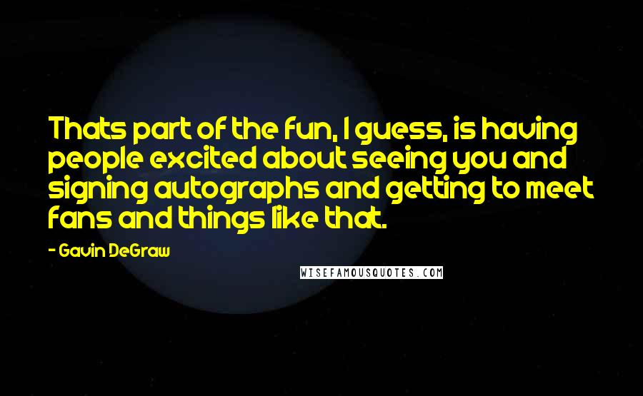 Gavin DeGraw quotes: Thats part of the fun, I guess, is having people excited about seeing you and signing autographs and getting to meet fans and things like that.
