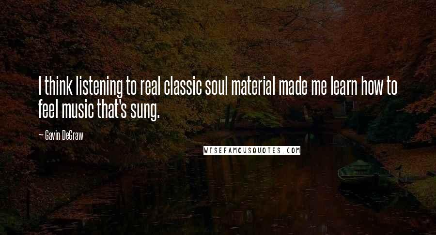Gavin DeGraw quotes: I think listening to real classic soul material made me learn how to feel music that's sung.
