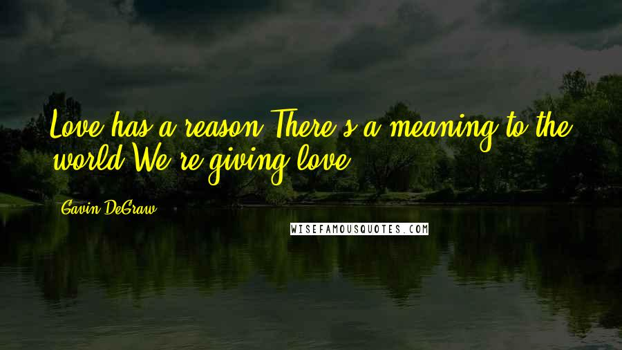 Gavin DeGraw quotes: Love has a reason There's a meaning to the world We're giving love.