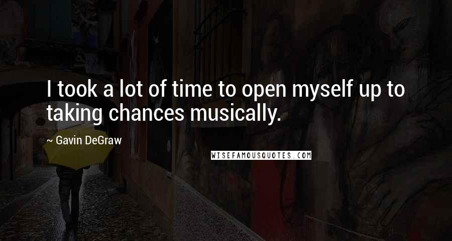 Gavin DeGraw quotes: I took a lot of time to open myself up to taking chances musically.