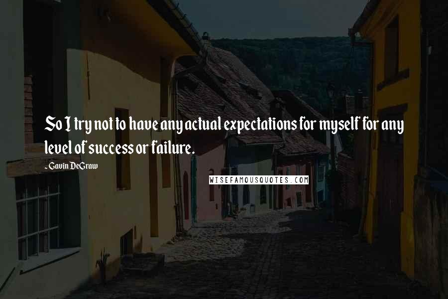 Gavin DeGraw quotes: So I try not to have any actual expectations for myself for any level of success or failure.