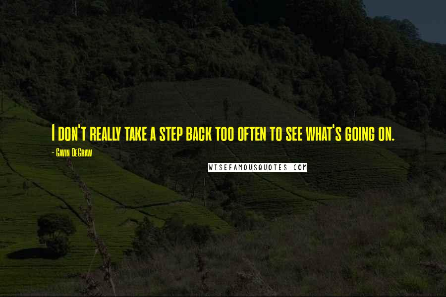 Gavin DeGraw quotes: I don't really take a step back too often to see what's going on.