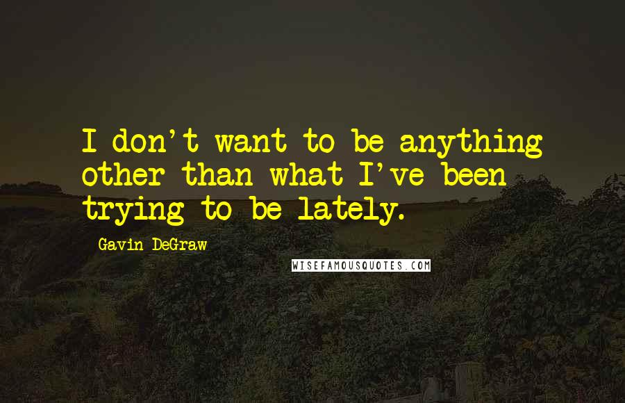 Gavin DeGraw quotes: I don't want to be anything other than what I've been trying to be lately.