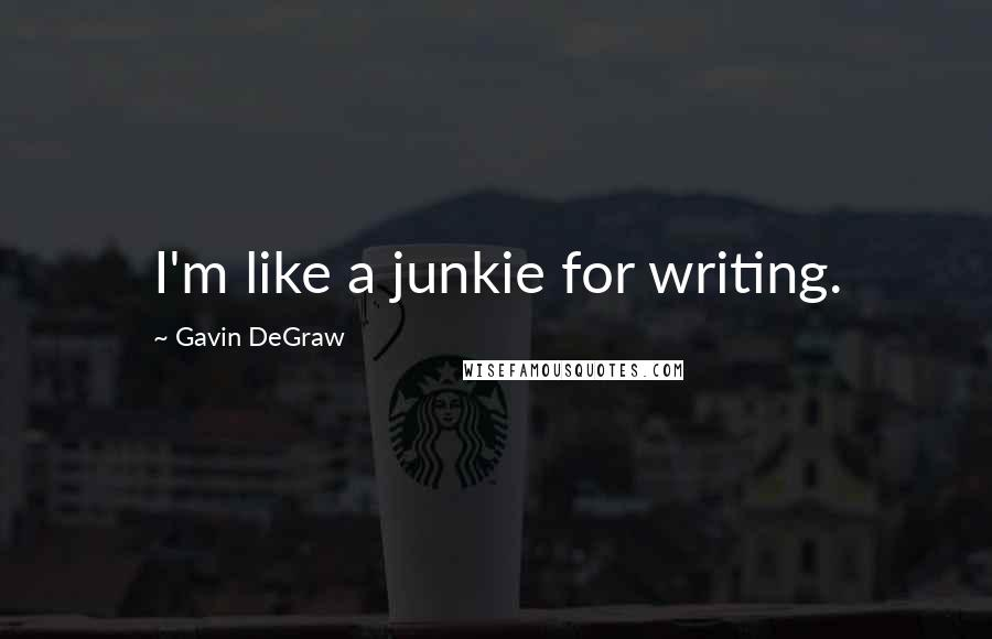 Gavin DeGraw quotes: I'm like a junkie for writing.