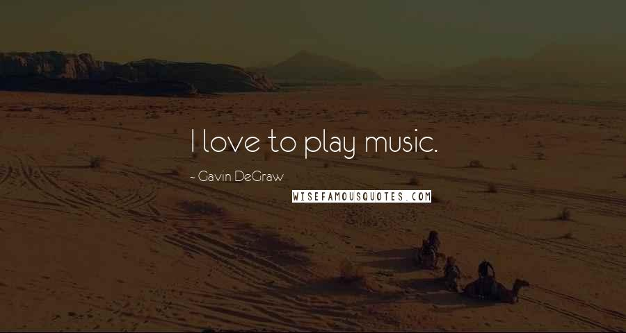 Gavin DeGraw quotes: I love to play music.